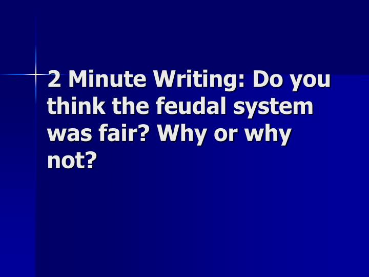 2 Minute Writing: Do you think the feudal system was fair? Why or why not?