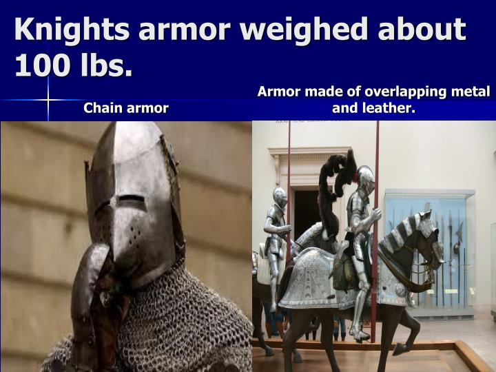 Knights armor weighed about 100 lbs.