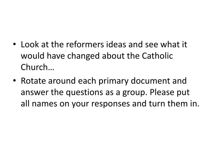 Look at the reformers ideas and see what it would have changed about the Catholic Church…