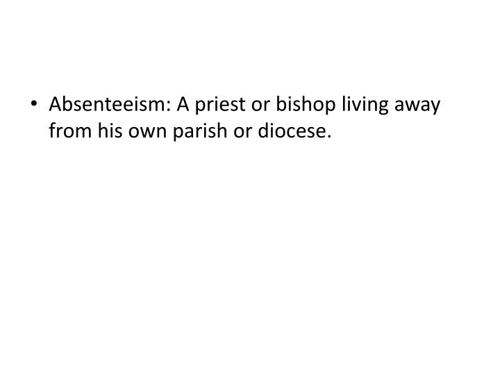 Absenteeism: A priest or bishop living away from his own parish or diocese.