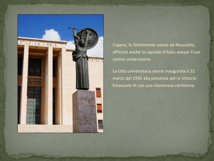L'opera, fu fortemente voluta da Mussolini, affinché anche la capitale d'Italia avesse il suo centro universitario.