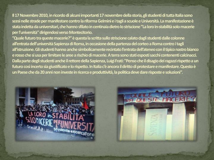 """Il 17 Novembre 2010, in ricordo di alcuni importanti 17 novembre della storia, gli studenti di tutta Italia sono scesi nelle strade per manifestare contro la riforma Gelmini e i tagli a scuole e Università. La manifestazione è stata indetta da universitari, che hanno sfilato in centinaia dietro lo striscione """"La loro in-stabilità solo macerie per l'università"""" dirigendosi verso Montecitorio."""