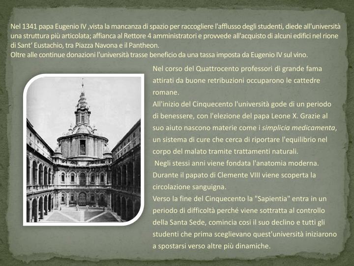 Nel 1341 papa Eugenio IV ,vista la mancanza di spazio per raccogliere l'afflusso degli studenti, diede all'università una struttura più articolata; affianca al Rettore 4 amministratori e provvede all'acquisto di alcuni edifici nel rione di Sant' Eustachio, tra Piazza Navona e il Pantheon.