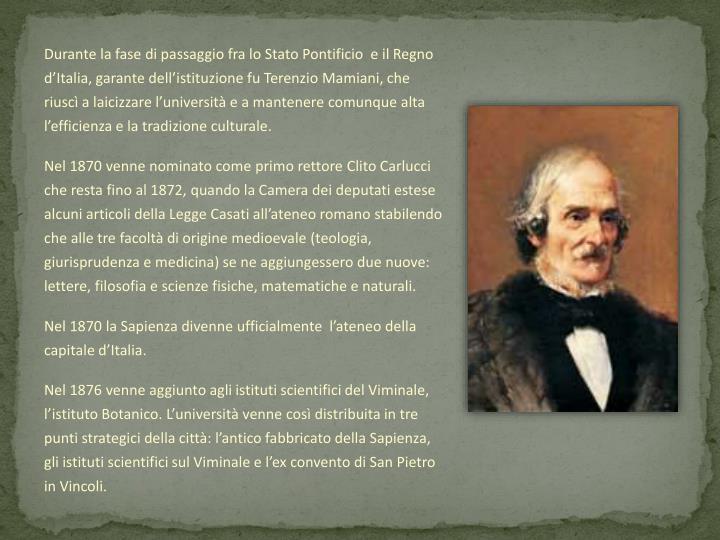 Durante la fase di passaggio fra lo Stato Pontificio  e il Regno d'Italia, garante dell'istituzione fu Terenzio Mamiani, che riuscì a laicizzare l'università e a mantenere comunque alta l'efficienza e la tradizione culturale.