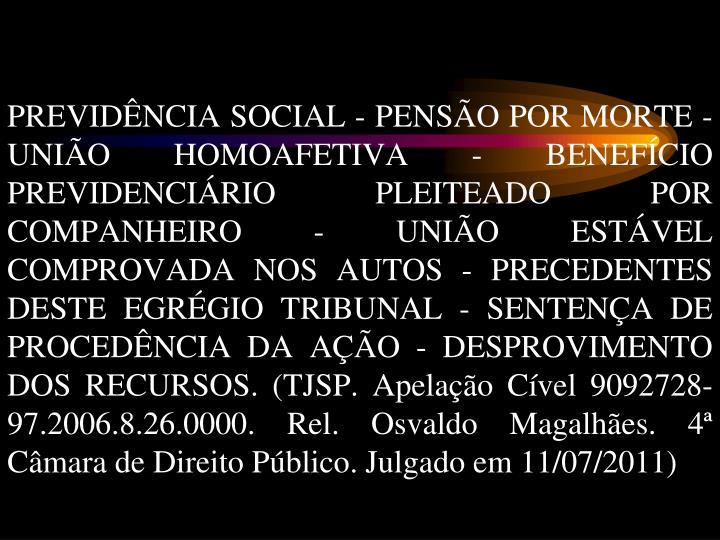PREVIDÊNCIA SOCIAL - PENSÃO POR MORTE - UNIÃO HOMOAFETIVA - BENEFÍCIO PREVIDENCIÁRIO PLEITEADO POR COMPANHEIRO - UNIÃO ESTÁVEL COMPROVADA NOS AUTOS - PRECEDENTES DESTE EGRÉGIO TRIBUNAL - SENTENÇA DE PROCEDÊNCIA DA AÇÃO - DESPROVIMENTO DOS RECURSOS. (