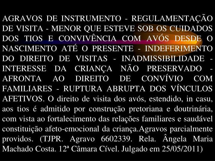 AGRAVOS DE INSTRUMENTO - REGULAMENTAÇÃO DE VISITA - MENOR QUE ESTEVE SOB OS CUIDADOS DOS TIOS E CONVIVÊNCIA COM AVÓS DESDE O NASCIMENTO ATÉ O PRESENTE - INDEFERIMENTO DO DIREITO DE VISITAS - INADMISSIBILIDADE - INTERESSE DA CRIANÇA NÃO PRESERVADO - AFRONTA AO DIREITO DE CONVÍVIO COM FAMILIARES - RUPTURA ABRUPTA DOS VÍNCULOS AFETIVOS. O direito de visita dos avós, estendido, in casu, aos tios é admitido por construção pretoriana e doutrinária, com vista ao fortalecimento das relações familiares e saudável constituição afeto-emocional da criança.Agravos parcialmente providos. (TJPR. Agravo 6602339. Rela. Ângela Maria Machado Costa. 12ª Câmara Cível. Julgado em 25/05/2011)