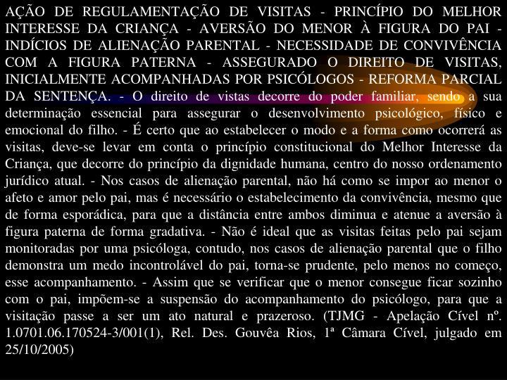 AÇÃO DE REGULAMENTAÇÃO DE VISITAS - PRINCÍPIO DO MELHOR INTERESSE DA CRIANÇA - AVERSÃO DO MENOR À FIGURA DO PAI - INDÍCIOS DE ALIENAÇÃO PARENTAL - NECESSIDADE DE CONVIVÊNCIA COM A FIGURA PATERNA - ASSEGURADO O DIREITO DE VISITAS, INICIALMENTE ACOMPANHADAS POR PSICÓLOGOS - REFORMA PARCIAL DA SENTENÇA. - O direito de vistas decorre do poder familiar, sendo a sua determinação essencial para assegurar o desenvolvimento psicológico, físico e emocional do filho. - É certo que ao estabelecer o modo e a forma como ocorrerá as visitas, deve-se levar em conta o princípio constitucional do Melhor Interesse da Criança, que decorre do princípio da dignidade humana, centro do nosso ordenamento jurídico atual. - Nos casos de alienação parental, não há como se impor ao menor o afeto e amor pelo pai, mas é necessário o estabelecimento da convivência, mesmo que de forma esporádica, para que a distância entre ambos diminua e atenue a aversão à figura paterna de forma gradativa. - Não é ideal que as visitas feitas pelo pai sejam monitoradas por uma psicóloga, contudo, nos casos de alienação parental que o filho demonstra um medo incontrolável do pai, torna-se prudente, pelo menos no começo, esse acompanhamento. - Assim que se verificar que o menor consegue ficar sozinho com o pai, impõem-se a suspensão do acompanhamento do psicólogo, para que a visitação passe a ser um ato natural e prazeroso. (TJMG - Apelação Cível nº. 1.0701.06.170524-3/001(1), Rel. Des. Gouvêa Rios, 1ª Câmara Cível, julgado em 25/10/2005)