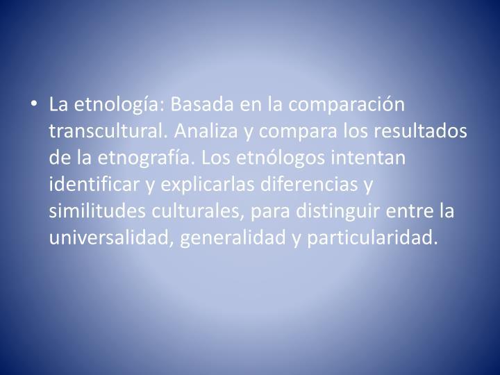 La etnología: Basada en la comparación transcultural. Analiza y compara los resultados de la etnografía. Los etnólogos intentan identificar y explicarlas diferencias y similitudes culturales, para distinguir entre la universalidad, generalidad y particularidad.