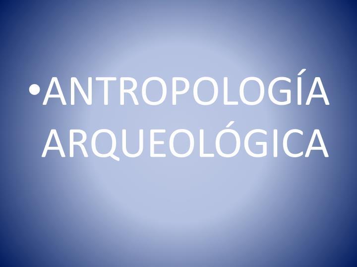 ANTROPOLOGÍA ARQUEOLÓGICA