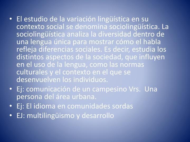 El estudio de la variación lingüística en su contexto social se denomina sociolingüística. La sociolingüística analiza la diversidad dentro de una lengua única para mostrar cómo el habla refleja diferencias sociales. Es decir, estudia los distintos aspectos de la sociedad, que influyen en el uso de la lengua, como las normas culturales y el contexto en el que se desenvuelven los individuos.