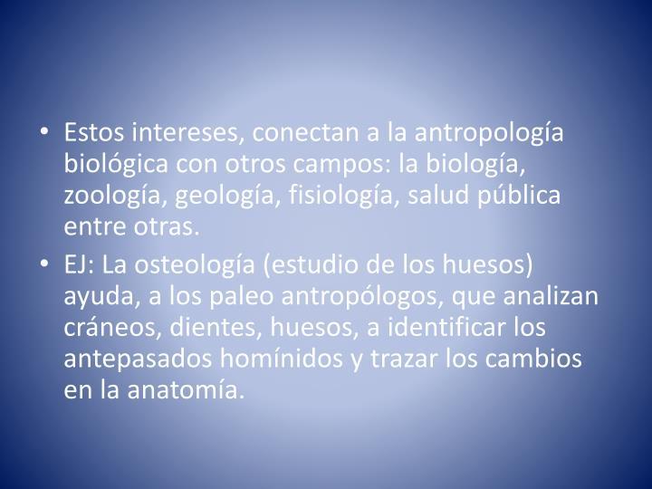 Estos intereses, conectan a la antropología biológica con otros campos: la biología, zoología, geología, fisiología, salud pública entre otras.