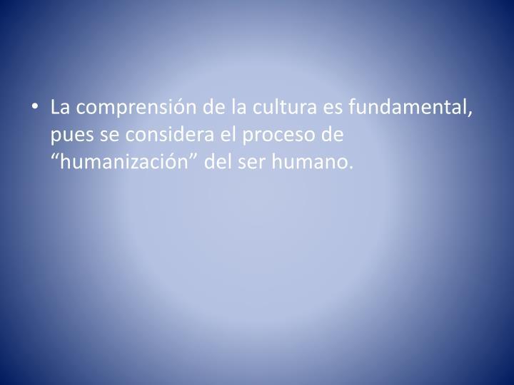 """La comprensión de la cultura es fundamental, pues se considera el proceso de """"humanización"""" del ser humano."""