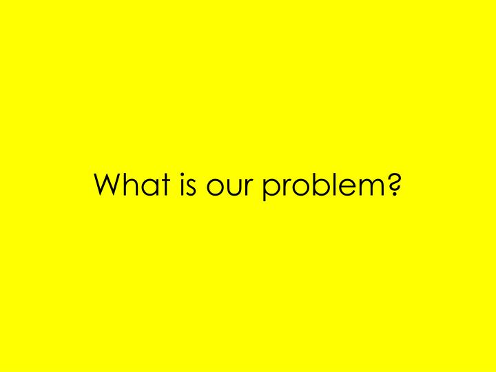 What is our problem?