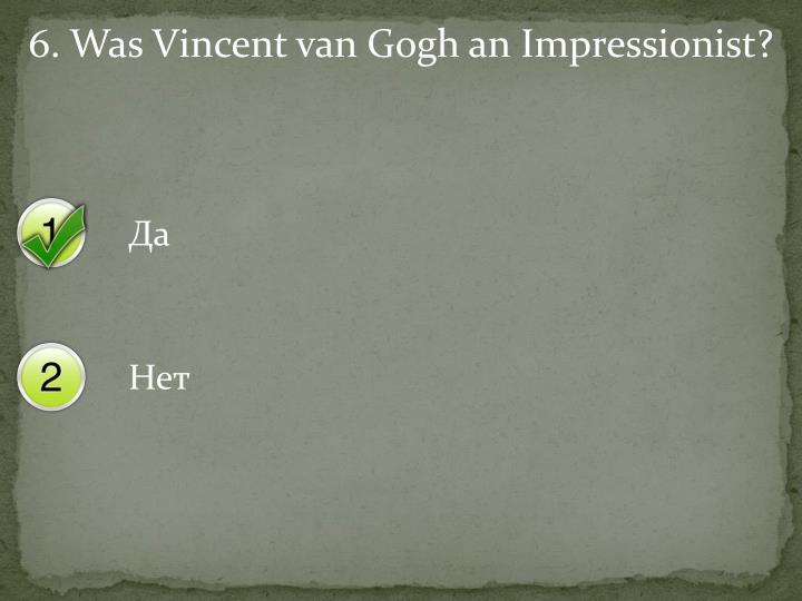 6. Was Vincent van Gogh an Impressionist?