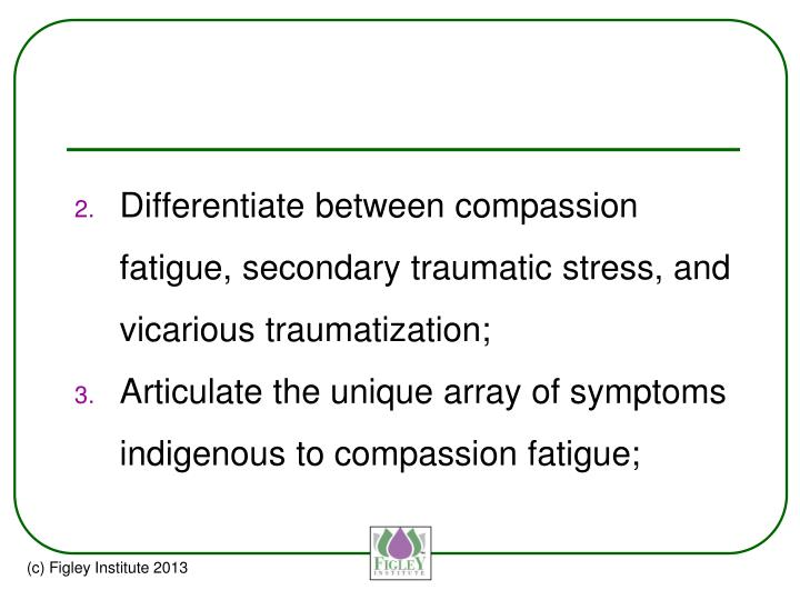 Differentiate between compassion fatigue, secondary traumatic stress, and vicarious traumatization;
