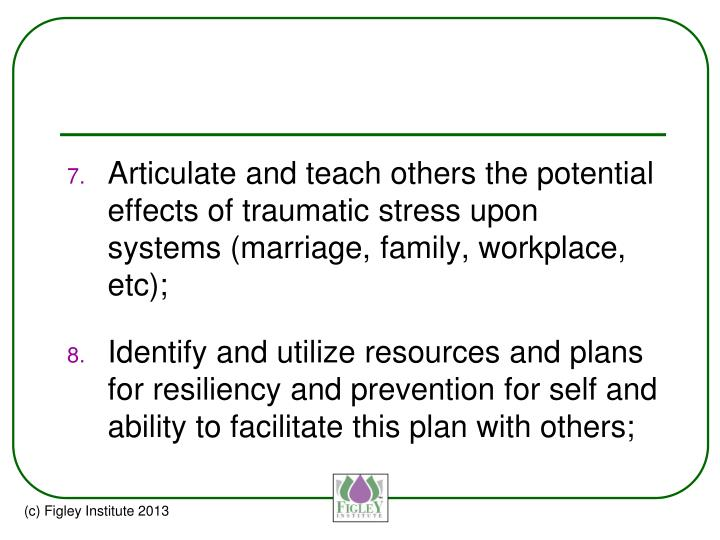 Articulate and teach others the potential effects of traumatic stress upon systems (marriage, family, workplace,