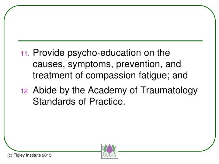 Provide psycho-education on the causes, symptoms, prevention, and treatment of compassion fatigue; and