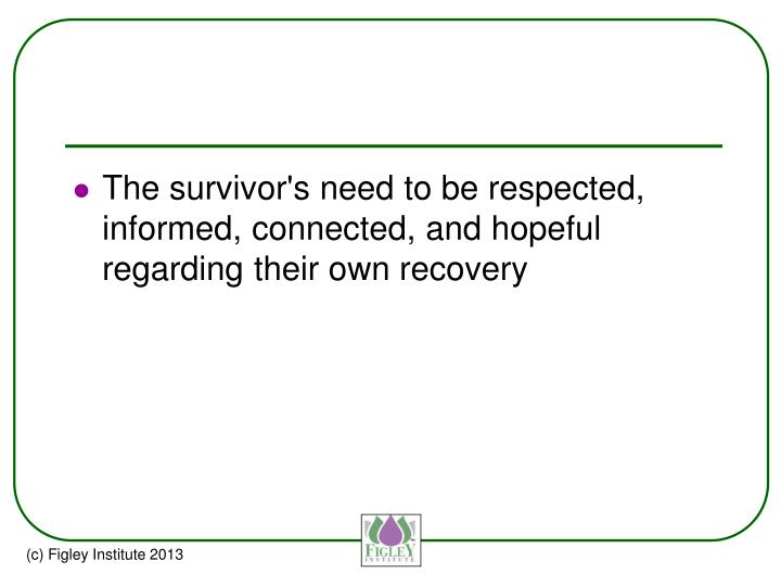 The survivor's need to be respected, informed, connected, and hopeful regarding their own recovery