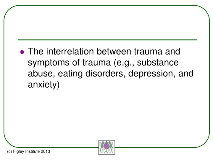 The interrelation between trauma and symptoms of trauma (e.g., substance abuse, eating disorders, depression, and anxiety)