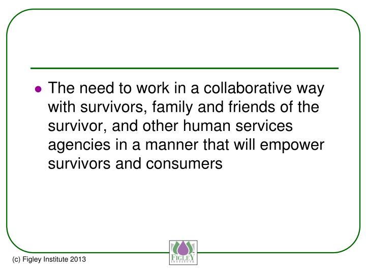 The need to work in a collaborative way with survivors, family and friends of the survivor, and other human services agencies in a manner that will empower survivors and consumers