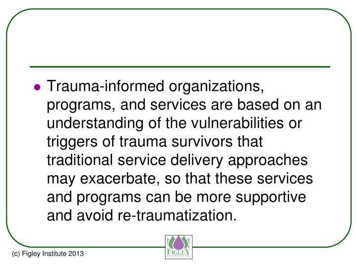 Trauma-informed organizations, programs, and services are based on an understanding of the vulnerabilities or triggers of trauma survivors that traditional service delivery approaches may exacerbate, so that these services and programs can be more supportive and avoid re-traumatization.