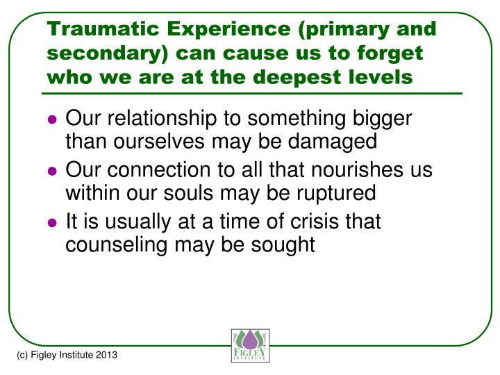 Traumatic Experience (primary and secondary) can cause us to forget who we are at the deepest levels