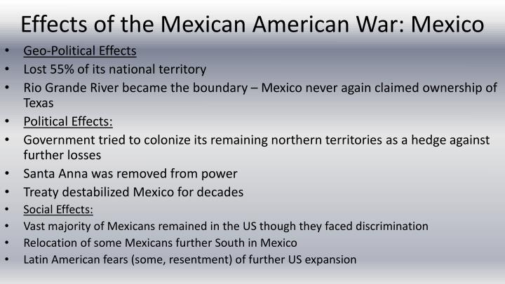 a diccussion on causes and effects of the mexican american war The origins of the mexican-american war can largely be traced back to texas winning its independence from mexico in 1836 following his defeat at the battle of san jacinto (4/21/1836), mexican general antonio lópez de santa anna was captured and forced to recognize the sovereignty of the republic of texas in exchange for his freedom.