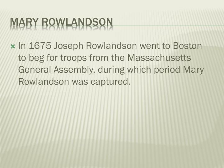 In 1675 Joseph Rowlandson went to Boston to beg for troops from the Massachusetts General Assembly, during which period Mary Rowlandson was captured.