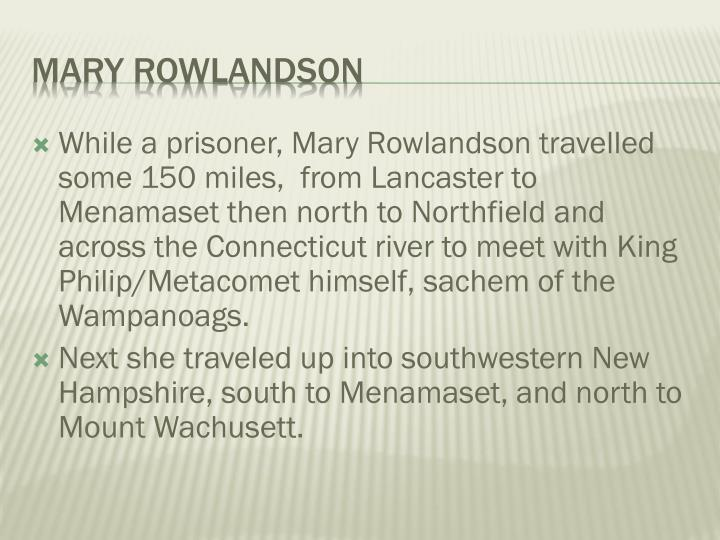 While a prisoner, Mary Rowlandson travelled some 150 miles,  from Lancaster to