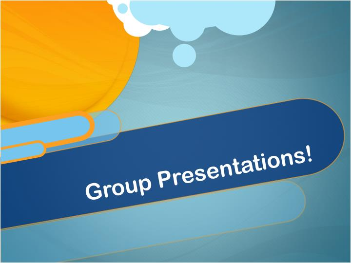 Group Presentations!