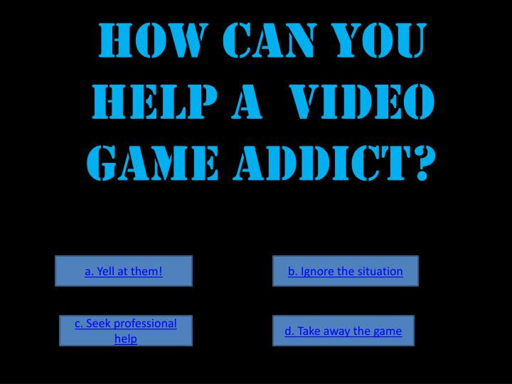 How can you help a  video game addict?