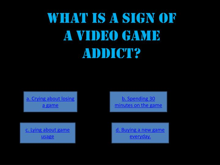 What IS A sign of a video game addict?