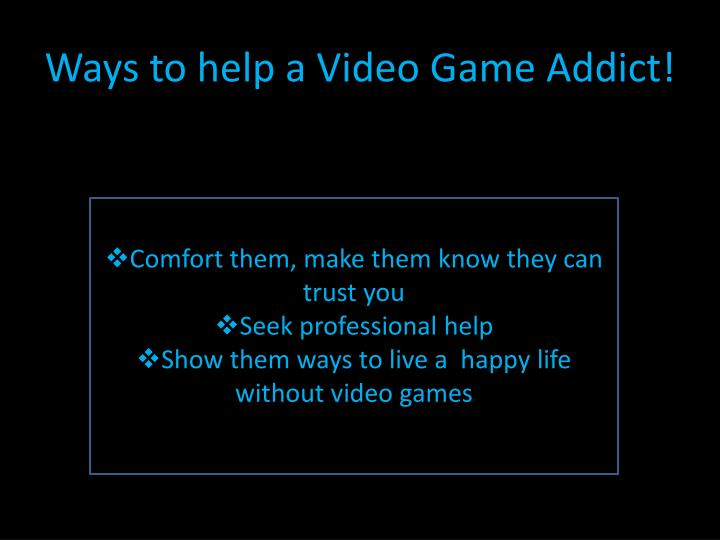 Ways to help a Video Game Addict!