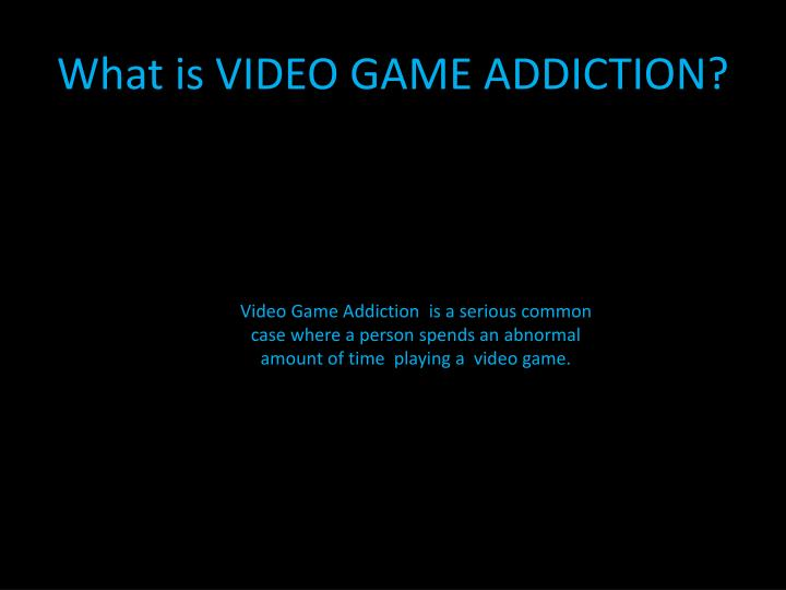 What is VIDEO GAME ADDICTION?