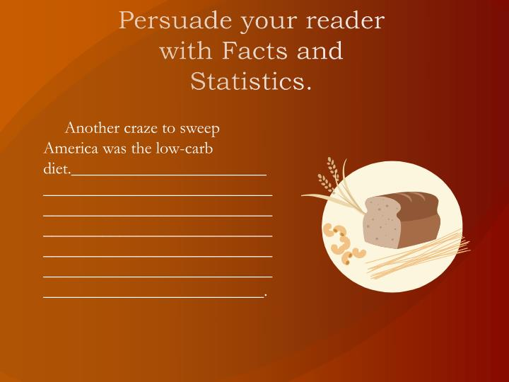 Persuade your reader with Facts and Statistics.