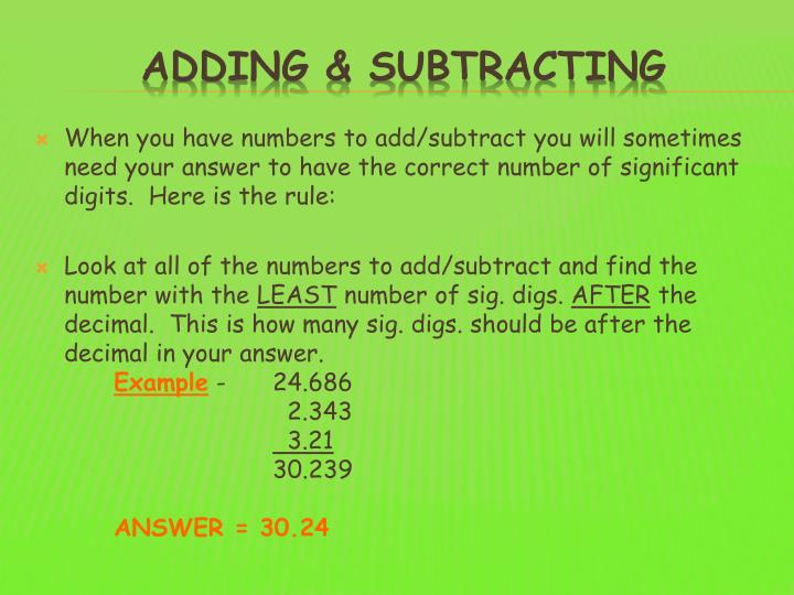 When you have numbers to add/subtract you will sometimes need your answer to have the correct number of significant digits.  Here is the rule: