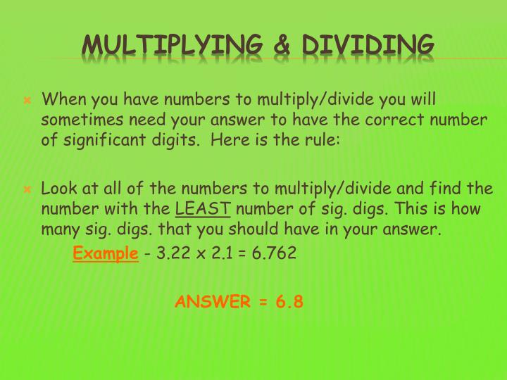 When you have numbers to multiply/divide you will sometimes need your answer to have the correct number of significant digits.  Here is the rule: