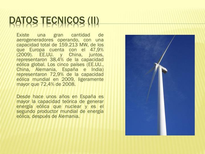 Existe una gran cantidad de aerogeneradores operando, con una capacidad total de 159.213MW, de los queEuropacuenta con el 47,9% (2009). EE.UU. y China, juntos, representaron 38,4% de la capacidad eólica global. Los cinco países (EE.UU., China, Alemania, España e India) representaron 72,9% de la capacidad eólica mundial en 2009, ligeramente mayor que 72,4% de 2008.