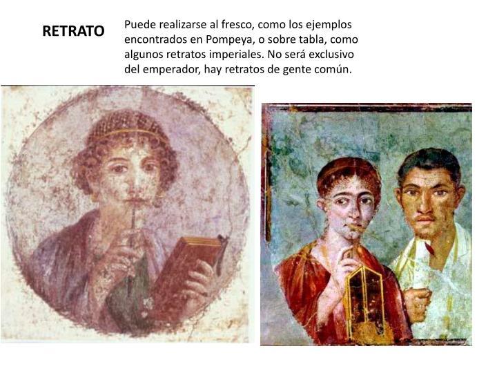 Puede realizarse al fresco, como los ejemplos encontrados en Pompeya, o sobre tabla, como algunos retratos imperiales. No será exclusivo del emperador, hay retratos de gente común.
