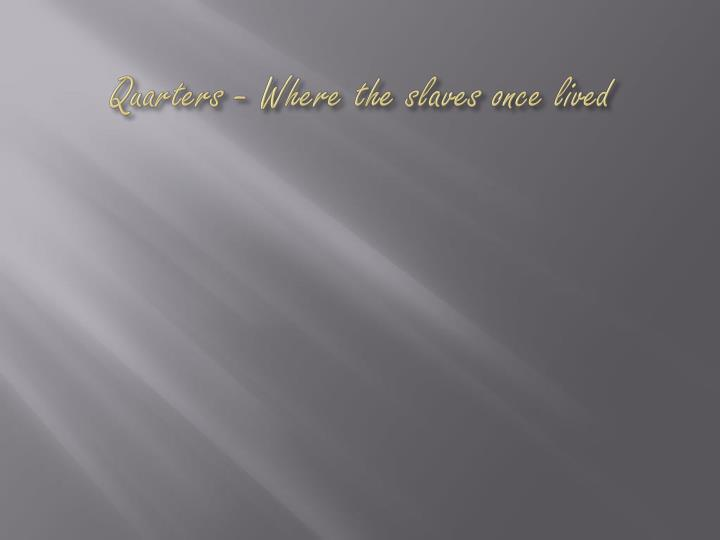 Quarters - Where the slaves once lived