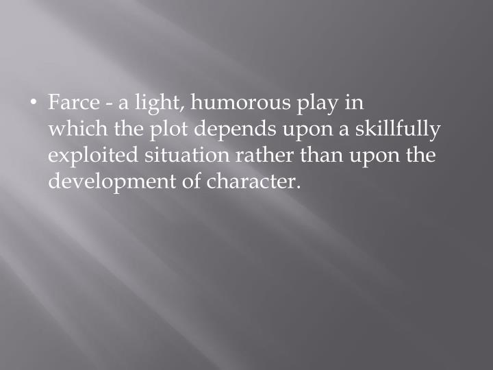 Farce - a light, humorous play in whichthe plot depends upon a skillfully exploited situation rather than upon the development of character.