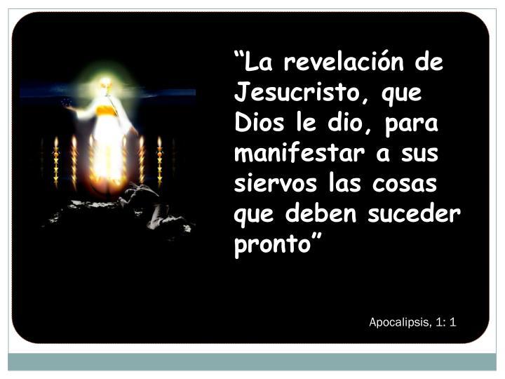 """""""La revelación de Jesucristo, que Dios le dio, para manifestar a sus siervos las cosas que deben suceder pronto"""""""