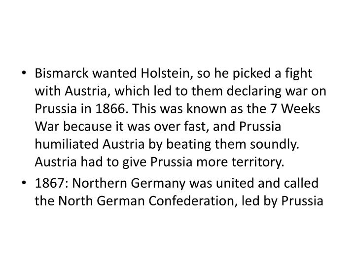 Bismarck wanted Holstein, so he picked a fight with Austria, which led to them declaring war on Prussia in 1866. This was known as the 7 Weeks War because it was over fast, and Prussia humiliated Austria by beating them soundly. Austria had to give Prussia more territory.
