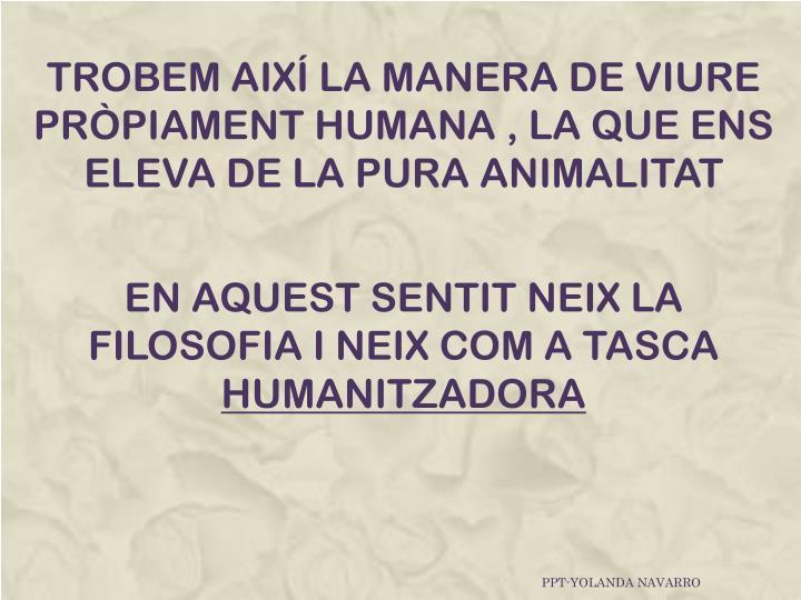 TROBEM AIXÍ LA MANERA DE VIURE PRÒPIAMENT HUMANA , LA QUE ENS ELEVA DE LA PURA ANIMALITAT