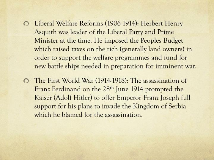 Liberal Welfare Reforms (1906-1914): Herbert Henry Asquith was leader of the Liberal Party and Prime Minister at the time. He imposed the Peoples Budget which raised taxes on the rich (generally land owners) in order to support the