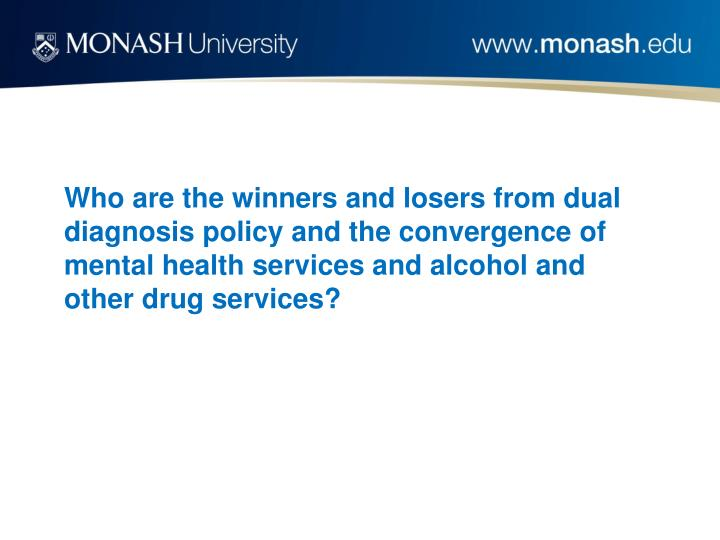 Who are the winners and losers from dual diagnosis policy and the convergence of mental health services and alcohol and other drug services?