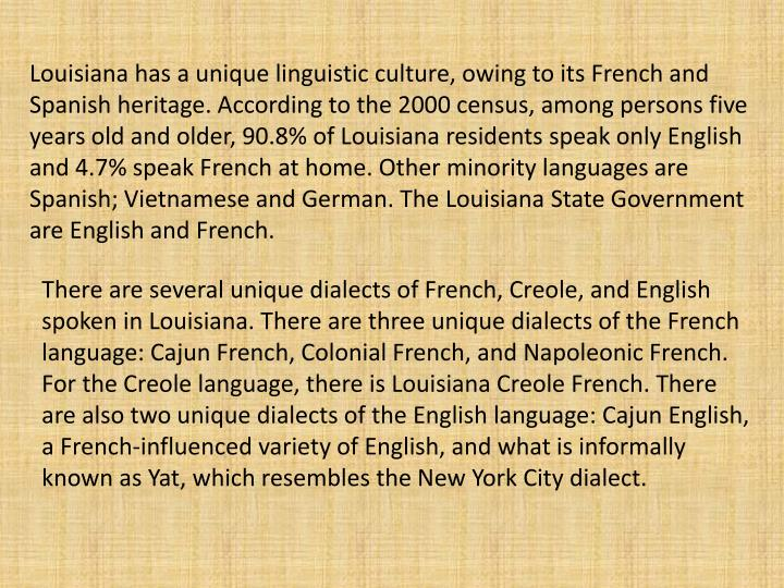 Louisiana has a unique linguistic culture, owing to its French and Spanish heritage. According to the 2000 census, among persons five years old and older, 90.8% of Louisiana residents speak only English and 4.7% speak French at home. Other minority languages are Spanish; Vietnamese and German.