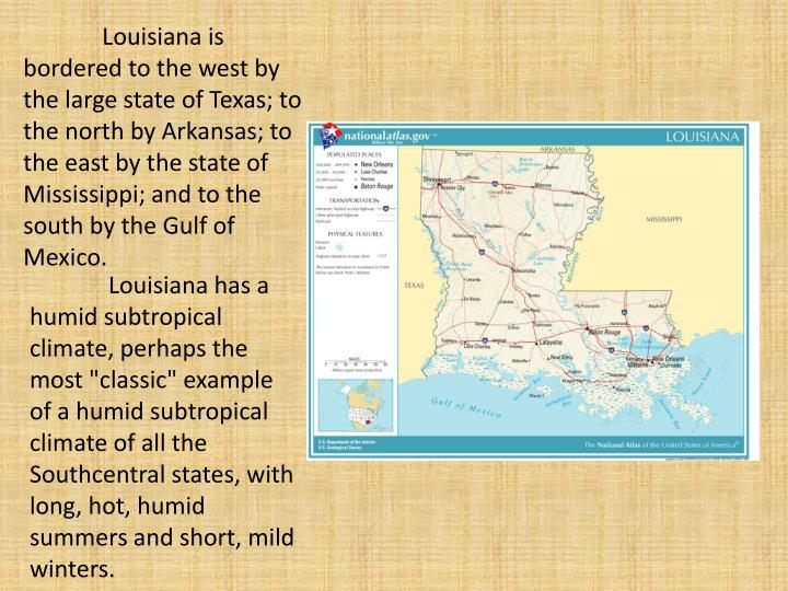 Louisiana is bordered to the west by the large state of Texas; to the north by Arkansas; to the east by the state of Mississippi; and to the south by the Gulf of Mexico.