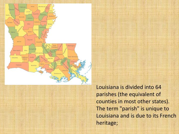 "Louisiana is divided into 64 parishes (the equivalent of counties in most other states). The term ""parish"" is unique to Louisiana and is due to its French  heritage;"