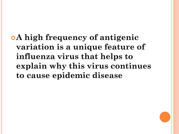 A high frequency of antigenic variation is a unique feature of influenza virus that helps to explain why this virus continues to cause epidemic disease